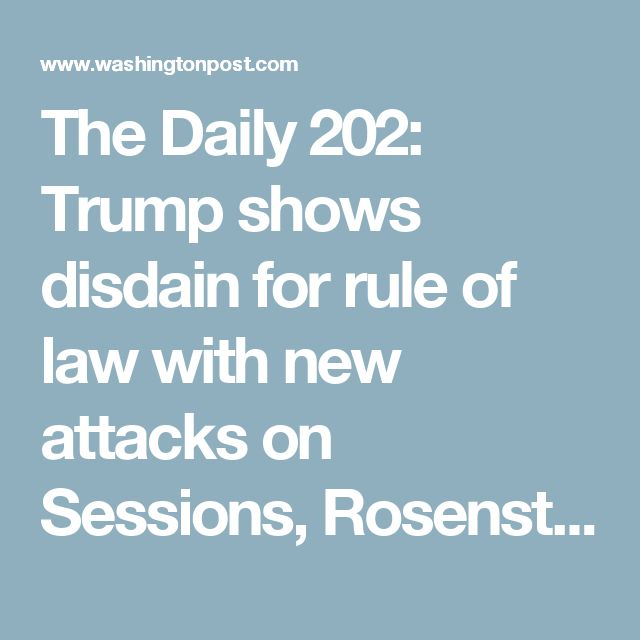 The Daily 202: Trump shows disdain for rule of law with new attacks on Sessions, Rosenstein, Mueller - The Washington Post