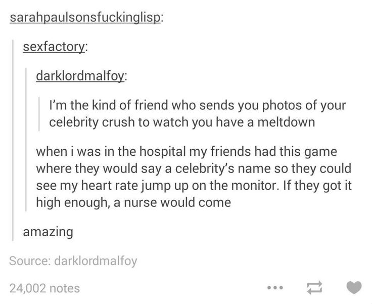 My friends would do this, if they actually came to the hospital for me