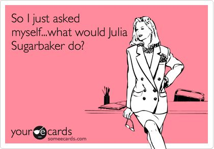 So I just asked myself...what would Julia Sugarbaker do?