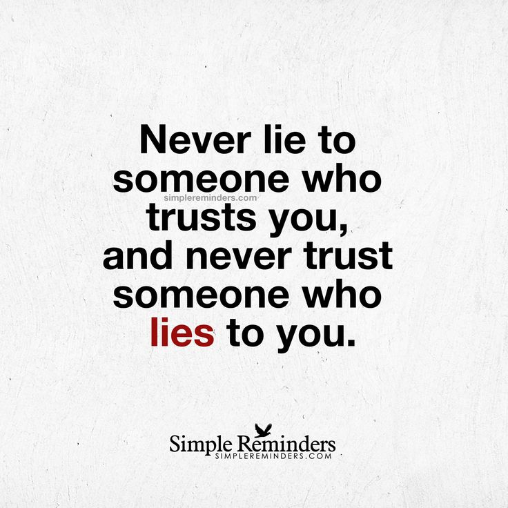 Never lie to someone who trusts you, and never trust someone who lies to you. — Unknown Author