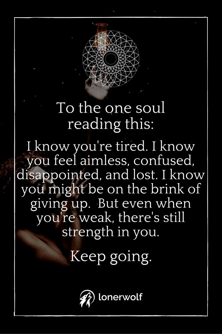 Dear sweet soul, keep going. Your soul is the source of all the strength you need.