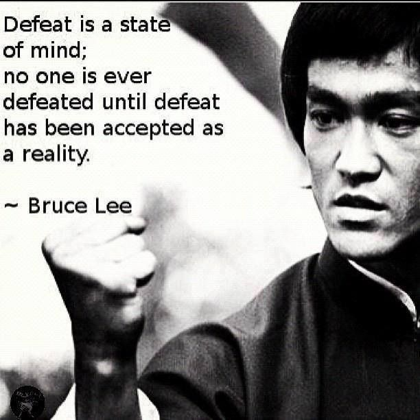 """""""Defeat is a state of mind; no one is ever defeated until defeat has been accepted as a reality."""" -Bruce Lee"""