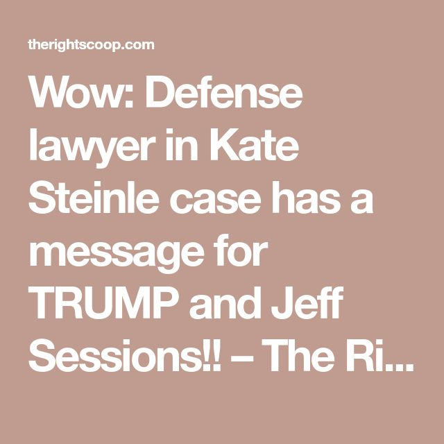 Wow: Defense lawyer in Kate Steinle case has a message for TRUMP and Jeff Sessions!! – The Right Scoop