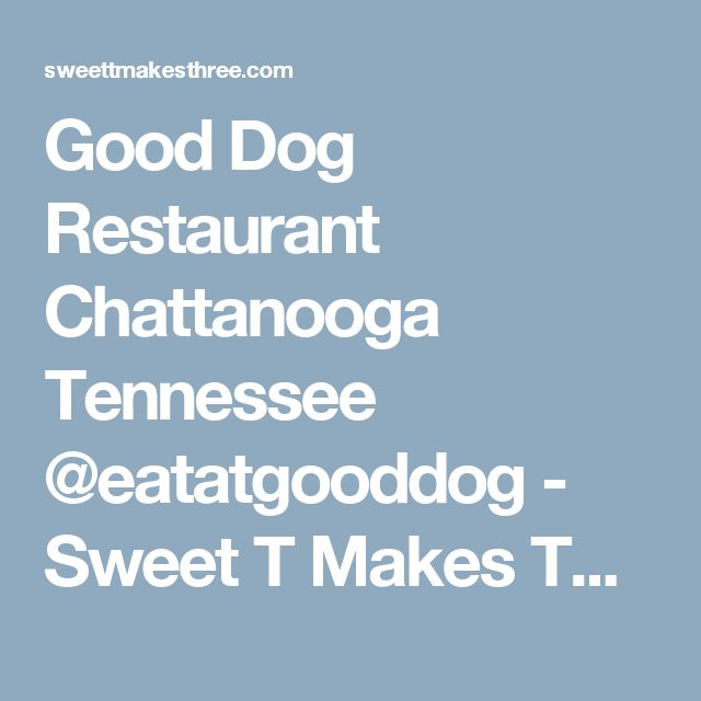 Good Dog Restaurant Chattanooga Tennessee @eatatgooddog - Sweet T Makes Three