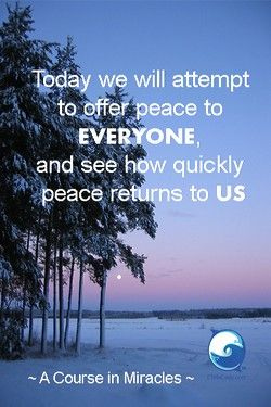 """""""Today we will attempt to offer peace to everyone, and see how quickly peace returns to us."""" ~ A Course In Miracles"""