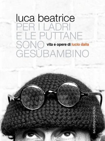 Per i ladri e le puttane sono Gesù bambino, Beatrice Luca, , Baldini & Castoldi, maggio 2016. - Vita e opere di Lucio Dalla