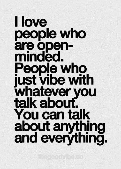 I love people who are open minded. People who just vibe with whatever you talk about. You can talk about anything and everything...