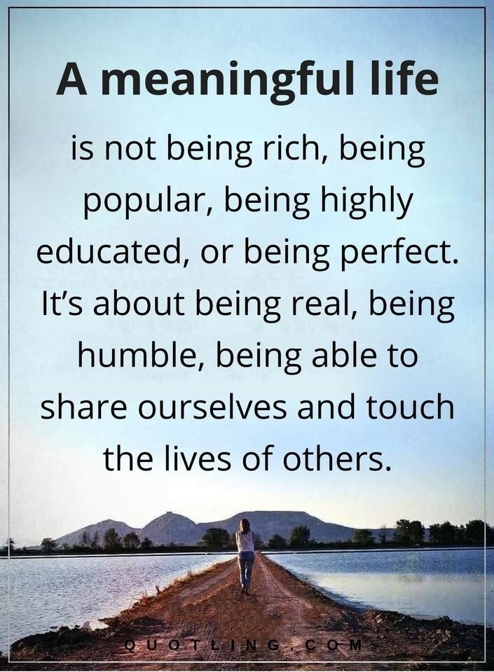 life quotes a meaningful life is not being rich, being popular, being highly educated, or being perfect. It's about being real, being humble, being able to share ourselves and touch the lives of others.