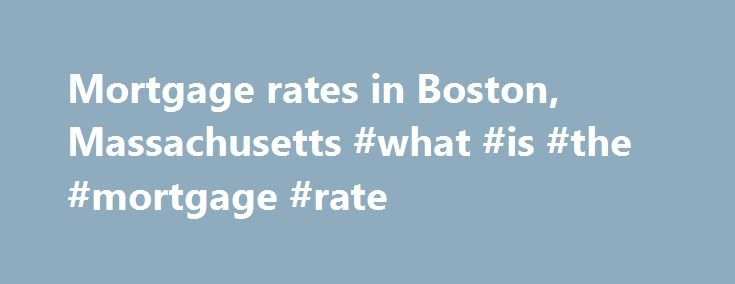 Mortgage rates in Boston, Massachusetts #what #is #the #mortgage #rate http://mortgage.remmont.com/mortgage-rates-in-boston-massachusetts-what-is-the-mortgage-rate/  #mass mortgage rates # Rates Blog Email Tweet Email Multiple closely-watched mortgage rates increased in the Boston area this week. Benchmark 30-year rate rises in Boston The average rate on the benchmark 30-year fixed-rate mortgage rate for the Boston area climbed to 3.58%, according to Bankrate's national survey of large…