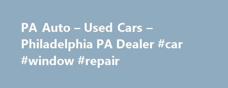 PA Auto – Used Cars – Philadelphia PA Dealer #car #window #repair http://nigeria.remmont.com/pa-auto-used-cars-philadelphia-pa-dealer-car-window-repair/  #auto sales # PA Auto Sales.com – Philadelphia PA, 19115 We buy cars. No credit, No problem! Bad credit financing available. Luxury vehicles. Everyone is approved. Quality used cars. Philadelphia used cars. PA Auto Sales.com is a Premier Used Cars, Auto Financing Lot in Philadelphia PA Auto Sales.com has the Used Cars, Auto Financing…
