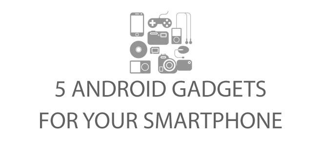 5 Android Gadgets for your smartphone