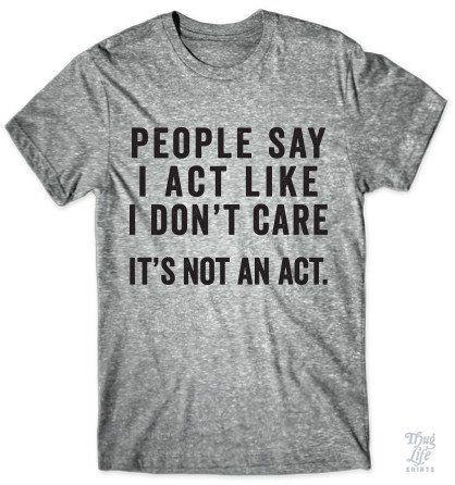People say I act like I don't care... It's not an act!
