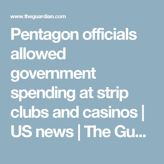 Pentagon officials allowed government spending at strip clubs and casinos | US news | The Guardian
