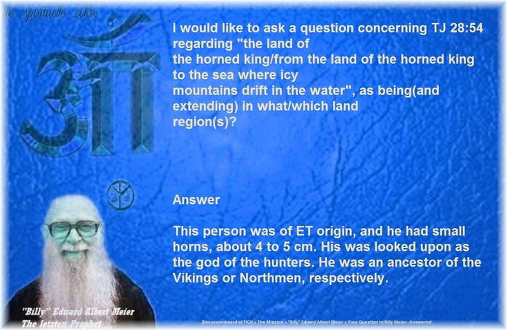 """I would like to ask a question concerning TJ 28:54 regarding """"the land of  the horned king/from the land of the horned king to the sea where icy  mountains drift in the water"""", as being(and extending) in what/which land  region(s)?      Answer   This person was of ET origin, and he had small horns, about 4 to 5 cm. His was looked upon as the god of the hunters. He was an ancestor of the Vikings or Northmen, respectively."""