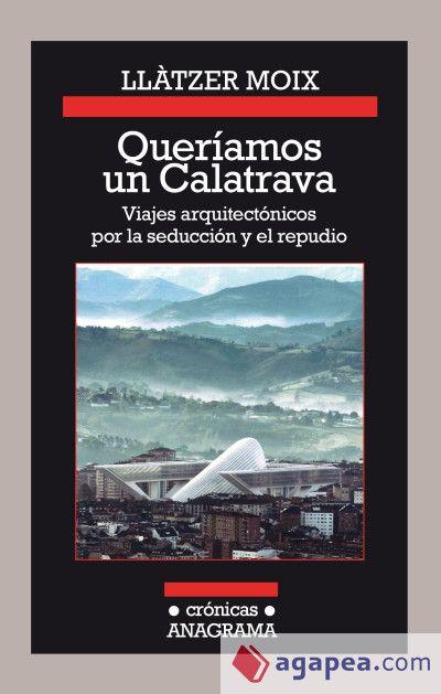 Moix, Llàtzer. Queríamos un Calatrava : viajes arquitectónicos por la seducción y el repudio.Barcelona : Anagrama, 2016
