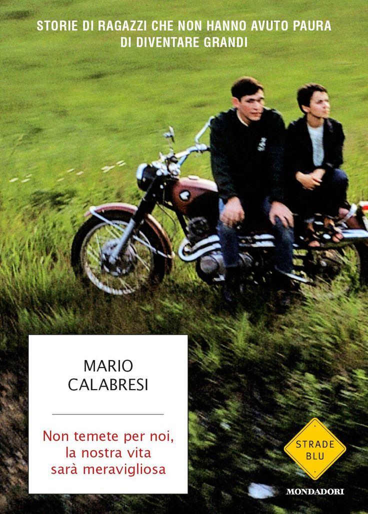"""""""Non temete per noi, la nostra vita sarà meravigliosa. Storie di ragazzi che non hanno avuto paura di diventare grandi"""" Mario Calabresi (Mondadori)"""
