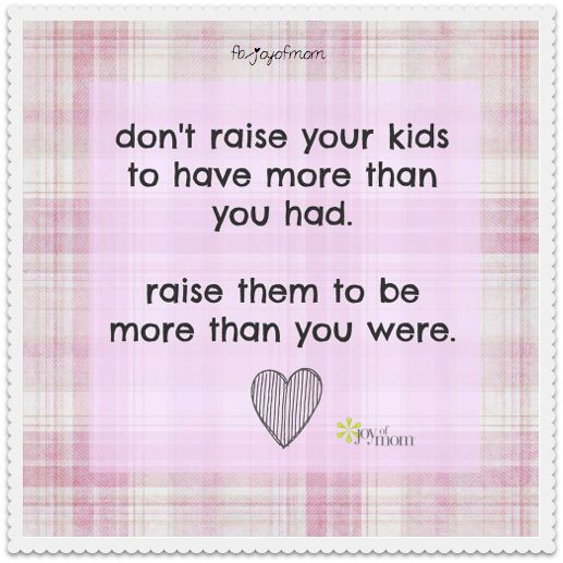 Don't raise your kids to have more than you had... so true over spoiled kids can have bad attitudes!