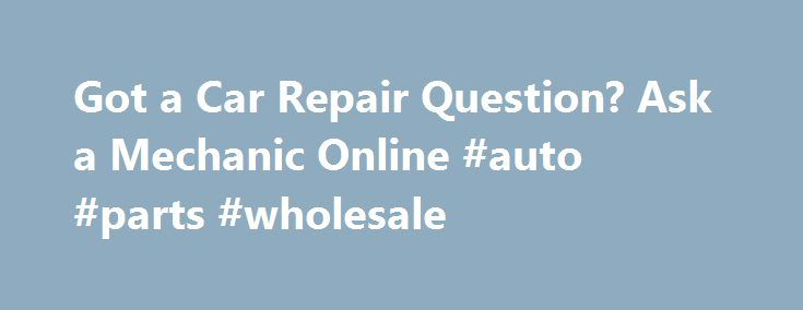 Got a Car Repair Question? Ask a Mechanic Online #auto #parts #wholesale http://india.remmont.com/got-a-car-repair-question-ask-a-mechanic-online-auto-parts-wholesale/  #auto repair questions # Got a Car Repair Question? Ask a Mechanic Online Now If you're looking for answers to your car repair questions, find out where you can ask a mechanic online for a small fee or even for free. Asking a mechanic online is a quick and convenient way to resolve many auto repair questions by yourself or at…