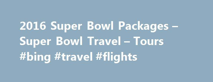 2016 Super Bowl Packages – Super Bowl Travel – Tours #bing #travel #flights http://travels.remmont.com/2016-super-bowl-packages-super-bowl-travel-tours-bing-travel-flights/  #trip packages # Custom Trip Highlights Your choice of first class accommodations Your choice of tickets anywhere in Levi s Stadium Roundtrip stadium transfers on game day Roadtrips in-city Hosts throughout your stay Add Super Bowl parties and/or other NFL... Read moreThe post 2016 Super Bowl Packages – Super Bowl Travel…