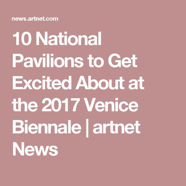 10 National Pavilions to Get Excited About at the 2017 Venice Biennale   artnet News