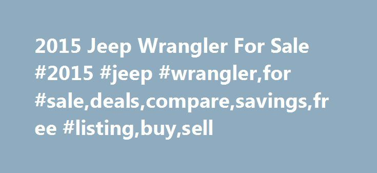 2015 Jeep Wrangler For Sale #2015 #jeep #wrangler,for #sale,deals,compare,savings,free #listing,buy,sell http://gambia.remmont.com/2015-jeep-wrangler-for-sale-2015-jeep-wranglerfor-saledealscomparesavingsfree-listingbuysell/  # 2015 Jeep Wrangler for Sale Nationwide Text Search To search for combination of words or phrases, separate items with commas. For example, entering Factory Warranty, Bluetooth will show all listings with both the phrase Factory Warranty and the word Bluetooth Words…