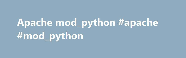 Apache mod_python #apache #mod_python http://south-africa.nef2.com/apache-mod_python-apache-mod_python/  # mod_python It's Alive! Mod_python is an Apache module that embeds the Python interpreter within the server. With mod_python you can write web-based applications in Python that will run many times faster than traditional CGI and will have access to advanced features such as ability to retain database connections and other data between hits and access to Apache internals. A more detailed…