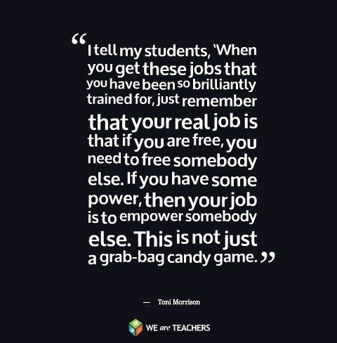 """If you are free, you need to free somebody else. If you have some power, then your job is to empower somebody else..."" From the Always Amazing Toni Morrison: 