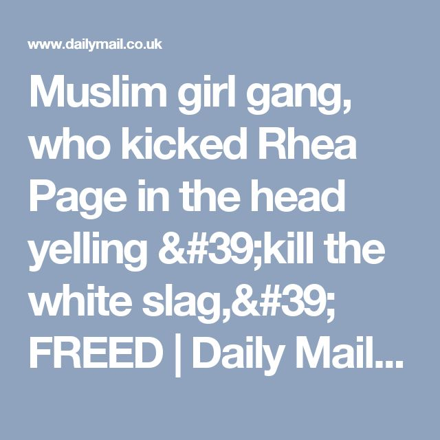 Muslim girl gang, who kicked Rhea Page in the head yelling 'kill the white slag,' FREED | Daily Mail Online