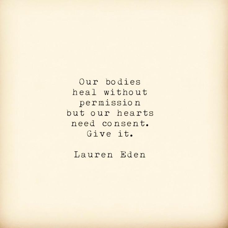Our bodies heal without permission but our hearts needs consent. Give it.