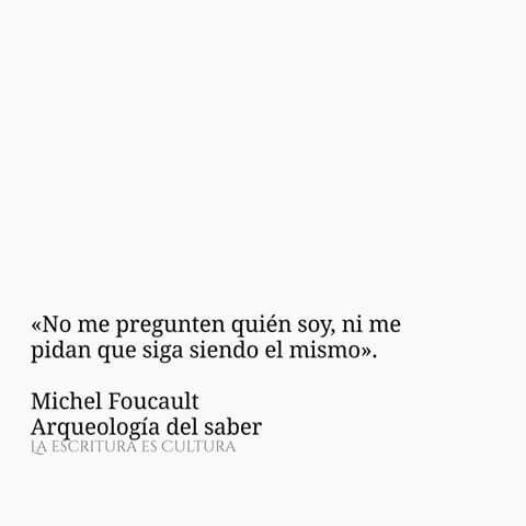 «No me pregunten quién soy, ni me pidan que siga siendo el mismo».  Michel Foucault Arqueología del saber.