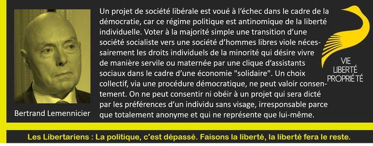 """""""Un projet de société libérale est voué à l'échec dans le cadre de la démocratie, car ce régime politique est antinomique de la liberté individuelle. Voter à la majorité simple une transition d'une société socialiste vers une société d'hommes libres viole nécessairement les droits individuels de la minorité qui désire vivre de manière servile ou maternée par une clique d'assistants sociaux dans le cadre d'une économie """"solidaire""""."""" -- Bertrand Lemennicier #LesLibertariens"""