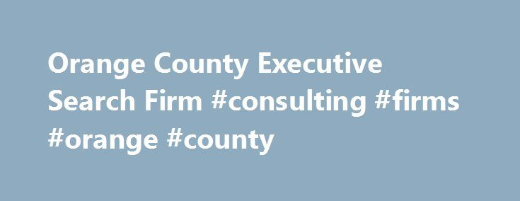 Orange County Executive Search Firm #consulting #firms #orange #county http://tennessee.nef2.com/orange-county-executive-search-firm-consulting-firms-orange-county/  # Orange County, California Executive Search Firm RSI EXECUTIVE SEARCH FIRM FOR EXECUTIVE SEARCH AND RECRUITING IN ORANGE COUNTY, CA RSI, ORANGE COUNTY, CALIFORNIA EXECUTIVE HEADHUNTING AND RECRUITING CENTER AN EXECUTIVE PLACEMENT FIRM THAT MATCHES TOP PROFESSIONALS WITH QUALITY EMPLOYERS IN THE ORANGE COUNTY, CALIFORNIA METRO…