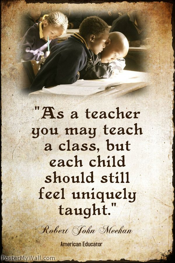 """As a teacher you may teach a class, but each child should still feel uniquely taught."" Robert John Meehan"
