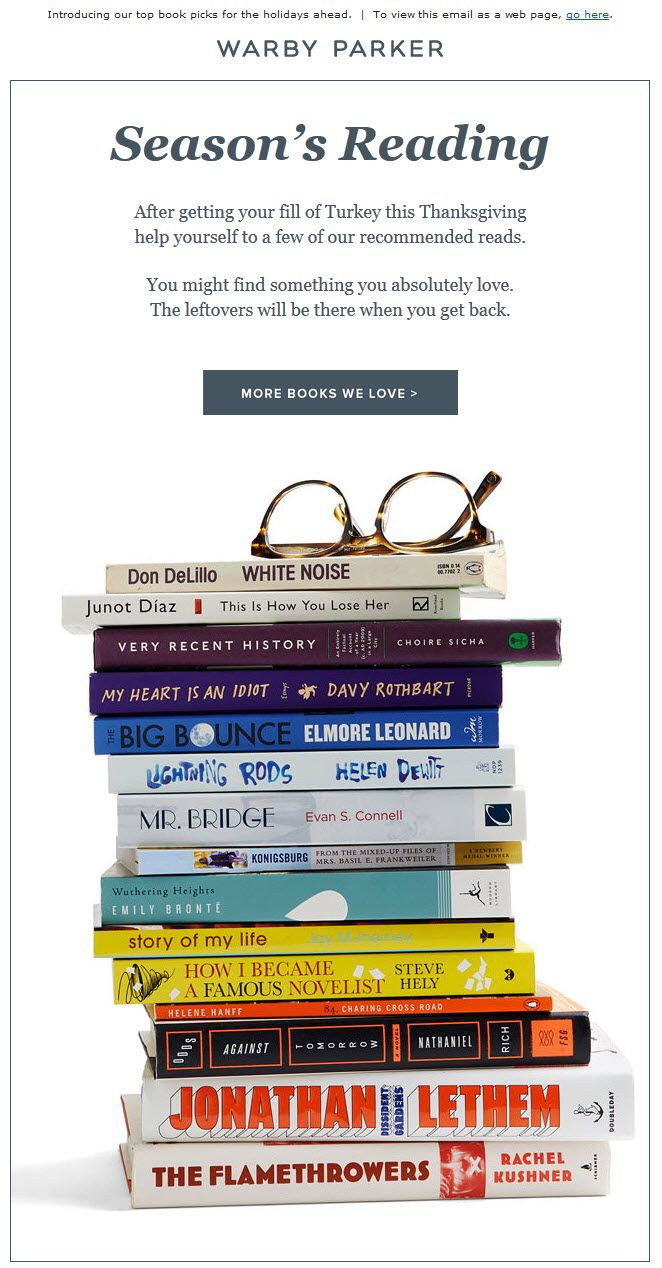 Warby Parker >> sent 11/27/13 >> Booked solid >> Warby Parker is killing it with content marketing lately. In this email they pair bookish glasses with book recommendations. Wonderful! And super-helpful since they sent this email on the busiest travel day of the year when people might be looking for a good book to read on a plane or in the car. —Kristina Huffman, Design Practice Lead, ExactTarget