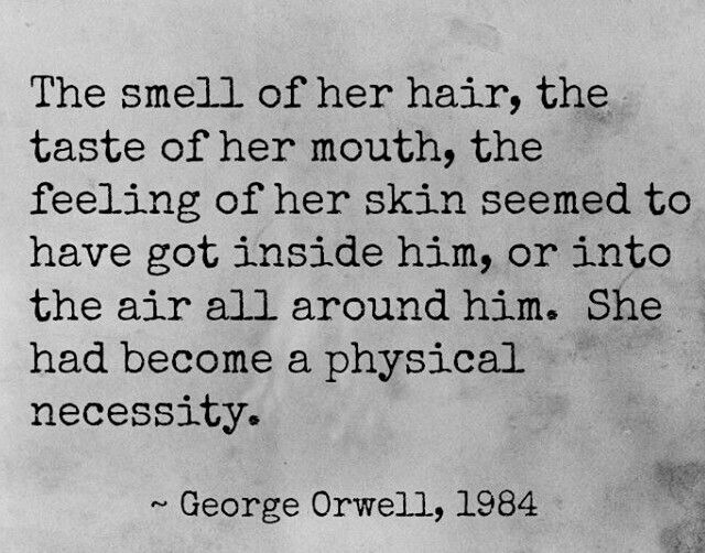 The smell of her hair, the taste of her mouth, the feeling of her skin seemed to have got inside him, or into the air all around him. She had become a physical necessity. ~ George Orwell, 1984