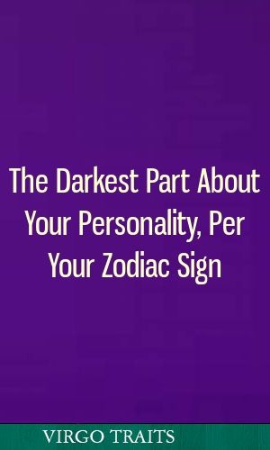 Darkest part your personality according your zodiac sign