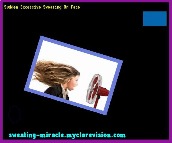 Sudden Excessive Sweating On Face 112505 - Your Body to Stop Excessive Sweating In 48 Hours - Guaranteed!