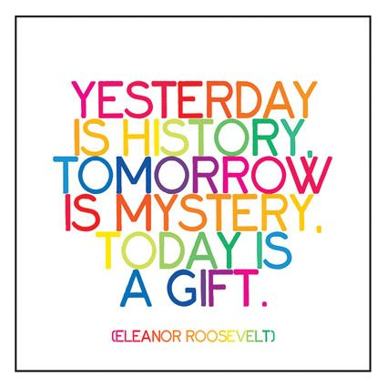 """""""Yesterday is history, tomorrow is mystery, today is a gift.""""  -- Eleanor Roosevelt"""