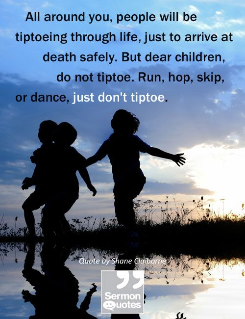 All around you, people will be tiptoeing through life, just to arrive at death safely. But dear children, do not tiptoe. Run, hop, skip, or dance, just dont tiptoe. — Shane Claiborne