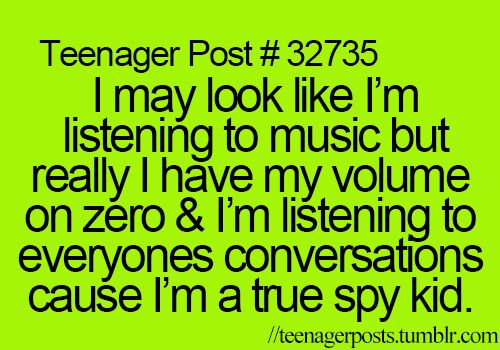 I may look like I'm listening to music but really I have my volume on zero & I'm listening to everyones conversations cause I'm a true spy kid.