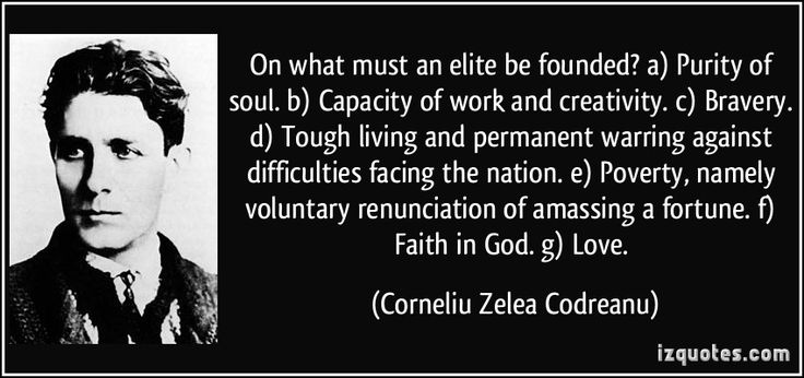 On what must an elite be founded? a) Purity of soul. b) Capacity of work and creativity. c) Bravery. d) Tough living and permanent warring against difficulties facing the nation. e) Poverty, namely voluntary renunciation of amassing a fortune. f) Faith in God. g) Love. (Corneliu Zelea Codreanu) #quotes #quote #quotations #CorneliuZeleaCodreanu