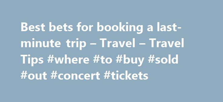 Best bets for booking a last-minute trip – Travel – Travel Tips #where #to #buy #sold #out #concert #tickets http://tickets.remmont.com/best-bets-for-booking-a-last-minute-trip-travel-travel-tips-where-to-buy-sold-out-concert-tickets/  Best bets for booking a last-minute trip By Genevieve S. Brown and Sarah Schlichter Sometimes you just have to get away. If your wanderlust gets the better of you and (...Read More)
