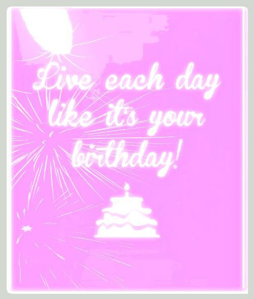 Live each day like it's your birthday.