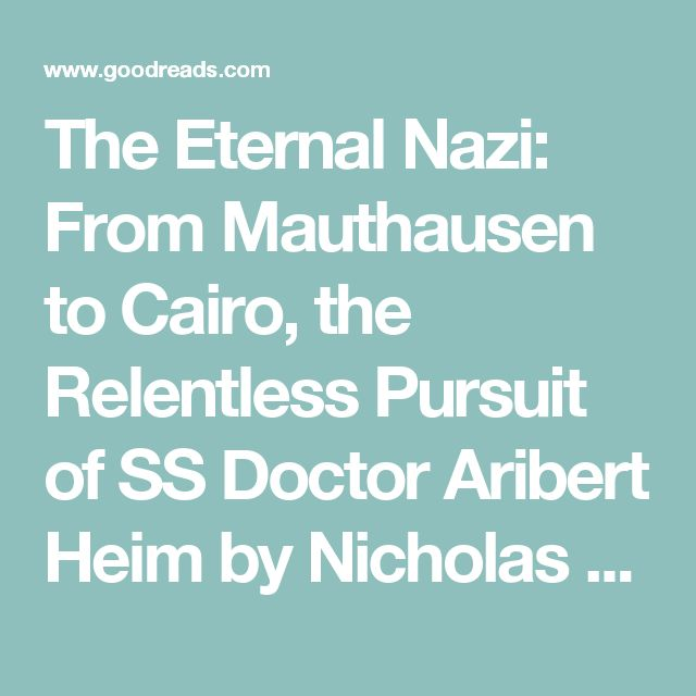 The Eternal Nazi: From Mauthausen to Cairo, the Relentless Pursuit of SS Doctor Aribert Heim by Nicholas Kulish — Reviews, Discussion, Bookclubs, Lists