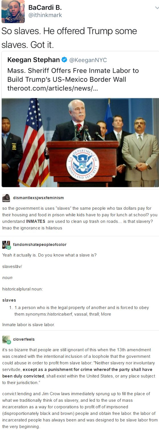 """it's so bizarre that people are still ignorant of this when the 13th amendment was created with the intentional inclusion of a loophole that the government could abuse in order to profit from slave labor: """"Neither slavery nor involuntary servitude, except as a punishment for crime whereof the party shall have been duly convicted, shall exist within the United States, or any place subject to their jurisdiction."""" http://imaginal.tumblr.com/post/156717166731"""