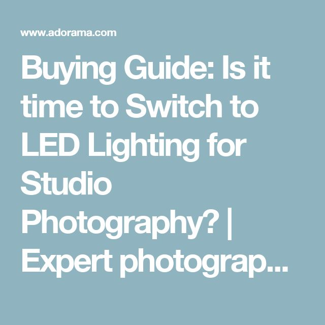 Buying Guide: Is it time to Switch to LED Lighting for Studio Photography? | Expert photography blogs, tip, techniques, camera reviews - Adorama Learning Center