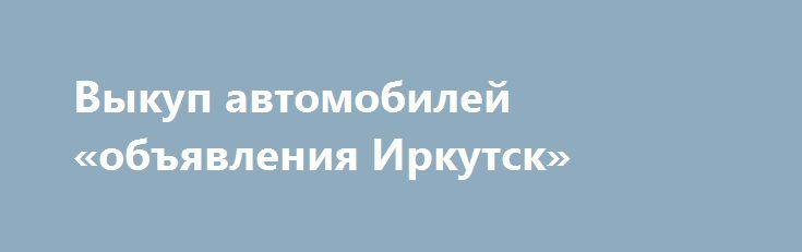 Выкуп автомобилей  «объявления Иркутск» http://www.pogruzimvse.ru/doska54/?adv_id=37804 Срочный выкуп б/у автомобилей. Гарантии. Порядочность. Мы выкупаем: целые, битые, аварийные, проблемные с документами, на запчасти. Деньги через 15 минут. Профессиональная оценка. Мы дадим всех больше. {{AutoHashTags}}