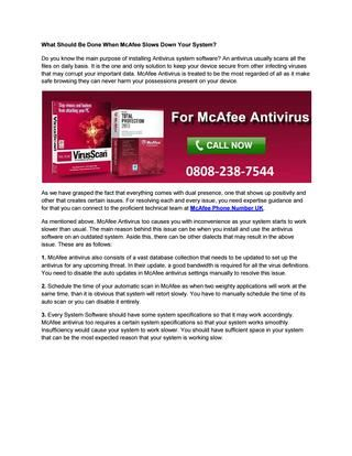 What should be done when mcafee slows down your system  As we have grasped the fact that everything comes with dual presence, one that shows up positivist and other that creates certain issues. For resolving each and every issue, you need expertise guidance and for that you can connect to the proficient technical team at McAfee Customer Care Number UK.
