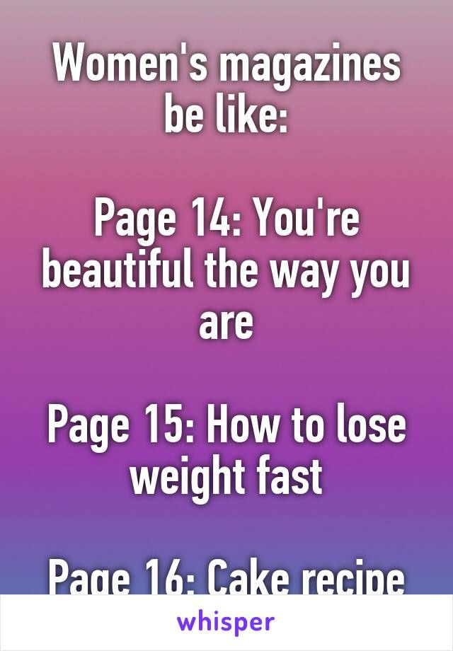 Women's magazines be like: Page 14: You're beautiful the way you are Page 15: How to lose weight fast Page 16: Cake recipe