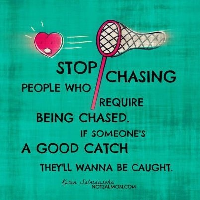 Stop chasing people who require being chased!  If someone is a good catch, they'll wanna be caught!: Famous Quotes, Remember This, Quotes Inspiration, Life Lessons, Poster, Wisdom Quotes, Inspiration Pictures, Chase People, Relationships Love